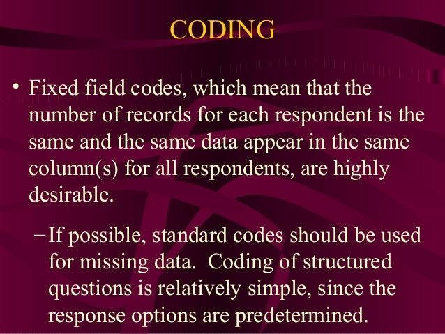 11 CODING • Fixed field codes, which mean that the number of records for each respondent is the same and the same data app...