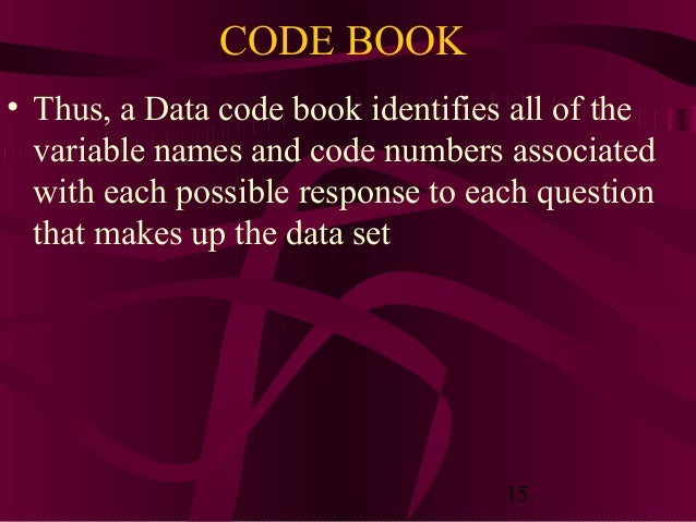 15 CODE BOOK • Thus, a Data code book identifies all of the variable names and code numbers associated with each possible ...