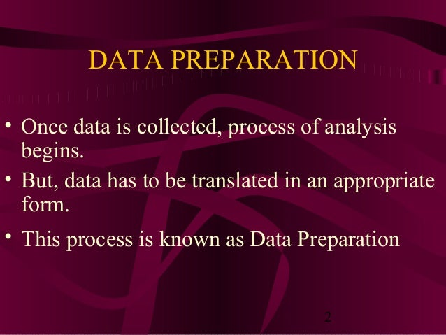 2 DATA PREPARATION • Once data is collected, process of analysis begins. • But, data has to be translated in an appropriat...