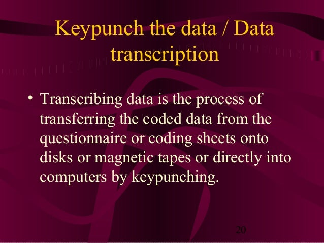20 Keypunch the data / Data transcription • Transcribing data is the process of transferring the coded data from the quest...