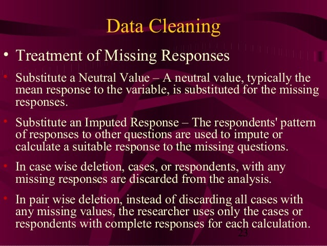 23 Data Cleaning • Treatment of Missing Responses • Substitute a Neutral Value – A neutral value, typically the mean respo...