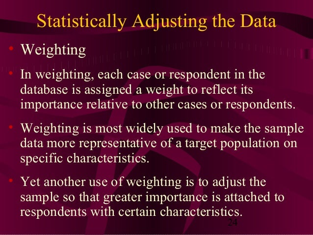 24 Statistically Adjusting the Data • Weighting • In weighting, each case or respondent in the database is assigned a weig...