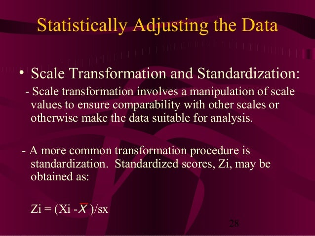 28 Statistically Adjusting the Data • Scale Transformation and Standardization: - Scale transformation involves a manipula...