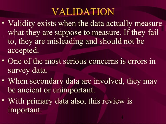 4 VALIDATION • Validity exists when the data actually measure what they are suppose to measure. If they fail to, they are ...