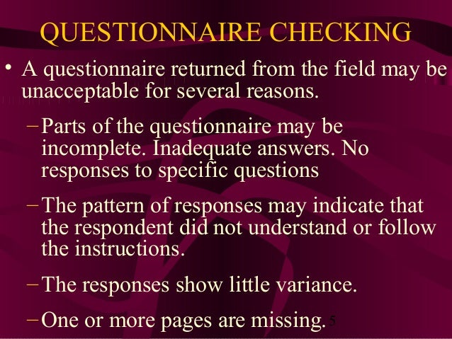 5 QUESTIONNAIRE CHECKING • A questionnaire returned from the field may be unacceptable for several reasons. –Parts of the ...
