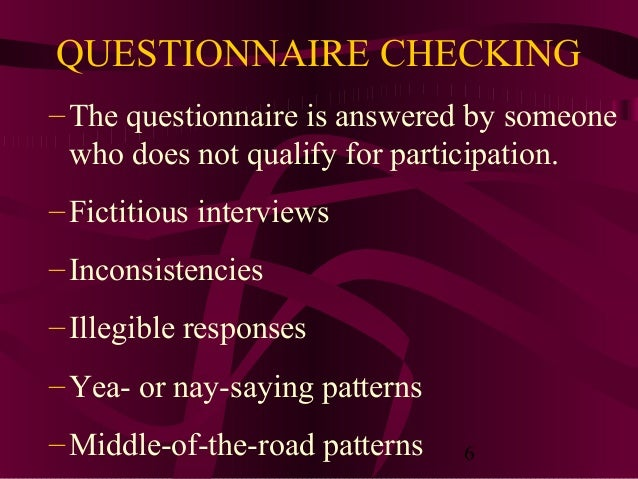 6 QUESTIONNAIRE CHECKING –The questionnaire is answered by someone who does not qualify for participation. –Fictitious int...