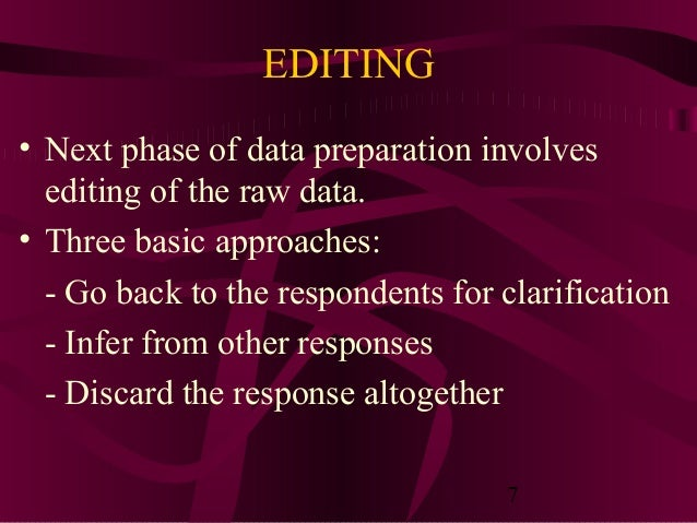 7 EDITING • Next phase of data preparation involves editing of the raw data. • Three basic approaches: - Go back to the re...