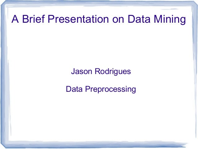 A Brief Presentation on Data Mining Jason Rodrigues Data Preprocessing