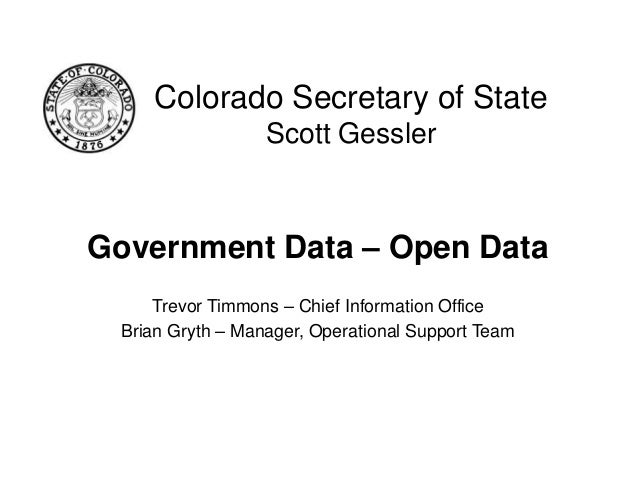 Colorado Secretary of State Scott Gessler  Government Data – Open Data Trevor Timmons – Chief Information Office Brian Gry...
