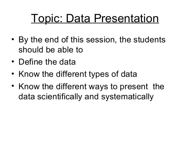 Topic: Data Presentation• By the end of this session, the students  should be able to• Define the data• Know the different...
