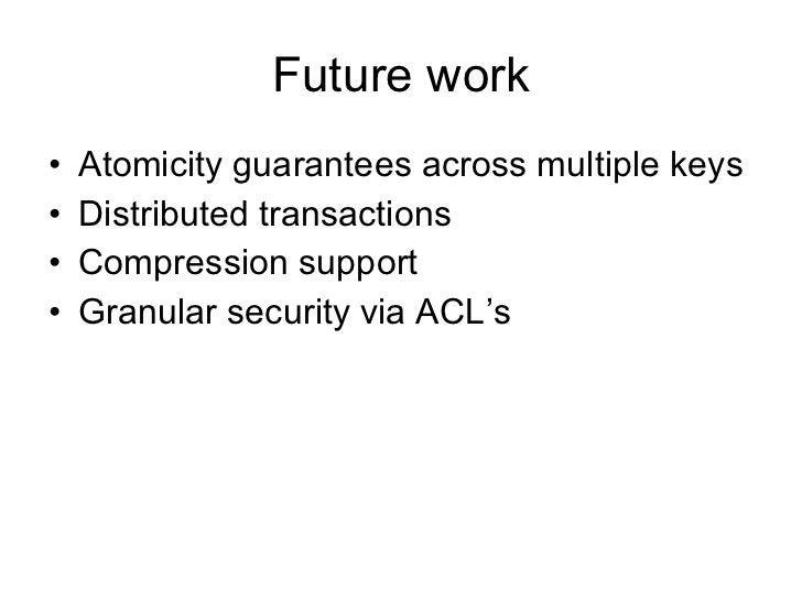 Future work <ul><li>Atomicity guarantees across multiple keys </li></ul><ul><li>Distributed transactions </li></ul><ul><li...