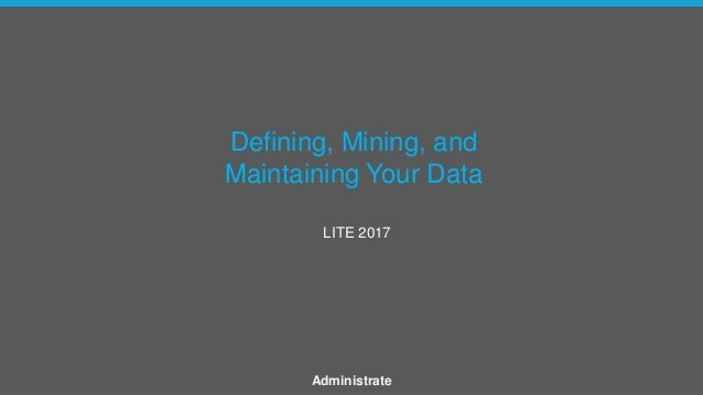 Defining, Mining, and Maintaining Your Data LITE 2017 Administrate