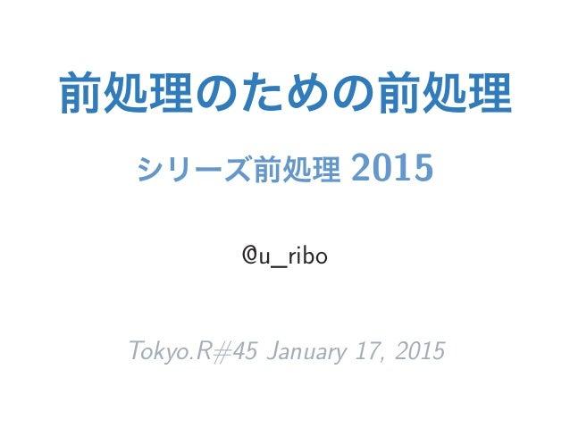 前処理のための前処理 シリーズ前処理 2015 @u_ribo Tokyo.R#45 January 17, 2015