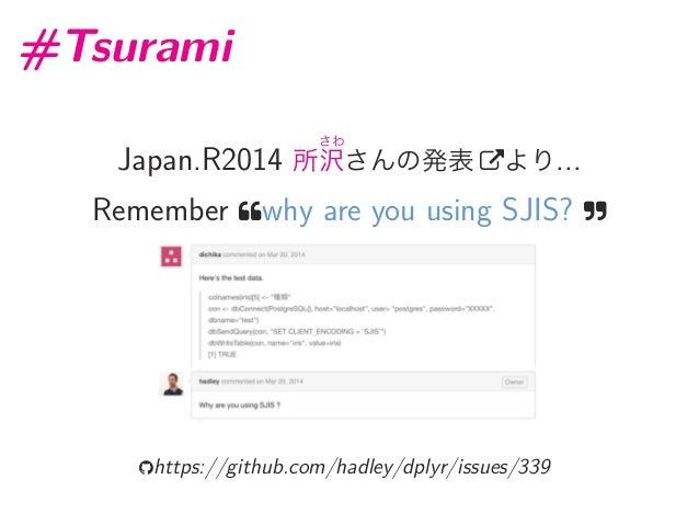 #Tsurami Japan.R2014 所 さわ 沢さんの発表 より... Remember why are you using SJIS?  https://github.com/hadley/dplyr/issues/339