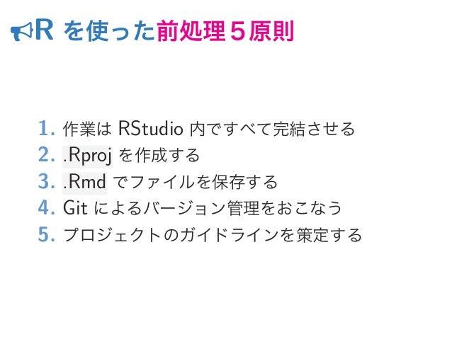 R を使った前処理5原則 1. 作業は RStudio 内ですべて完結させる 2. .Rproj を作成する 3. .Rmd でファイルを保存する 4. Git によるバージョン管理をおこなう 5. プロジェクトのガイドラインを策定する