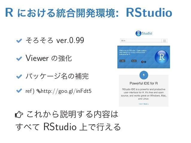 R における統合開発環境: RStudio  そろそろ ver.0.99  Viewer の強化  パッケージ名の補完  ref) http://goo.gl/inFdt5  これから説明する内容は すべて RStudio 上で行える