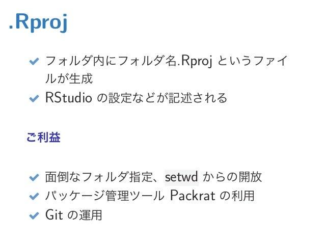 .Rproj  フォルダ内にフォルダ名.Rproj というファイ ルが生成  RStudio の設定などが記述される ご利益  面倒なフォルダ指定、setwd からの開放  パッケージ管理ツール Packrat の利用  Git の運用