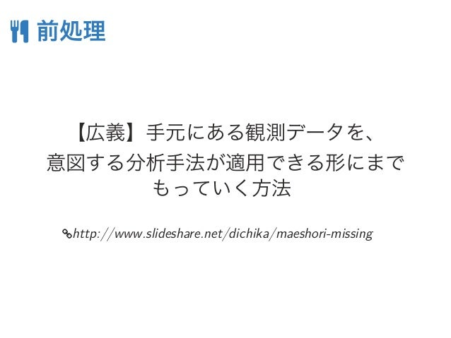  前処理 【広義】手元にある観測データを、 意図する分析手法が適用できる形にまで もっていく方法 http://www.slideshare.net/dichika/maeshori-missing