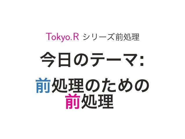 Tokyo.R シリーズ前処理 今日のテーマ: 前処理のための 前処理