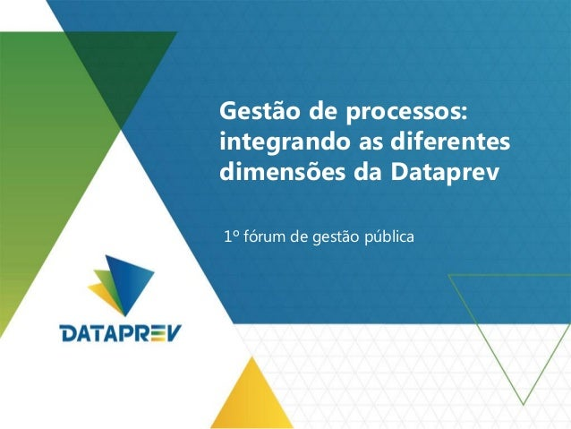 Gestão de processos: integrando as diferentes dimensões da Dataprev 1º fórum de gestão pública