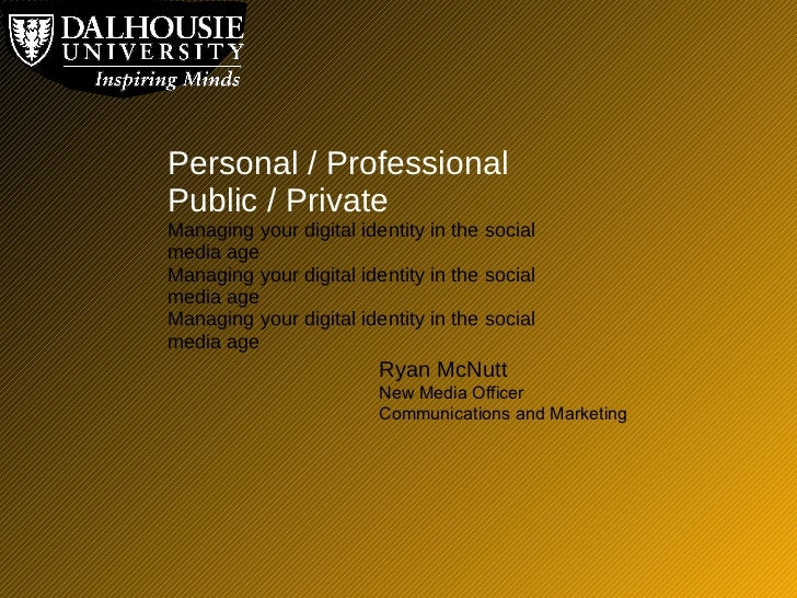 Personal / Professional  Public / Private Managing your digital identity in the social media age Managing your digital ide...
