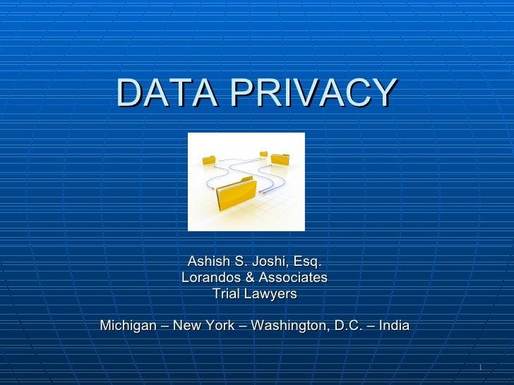 DATA PRIVACY Ashish S. Joshi, Esq. Lorandos & Associates Trial Lawyers Michigan – New York – Washington, D.C. – India