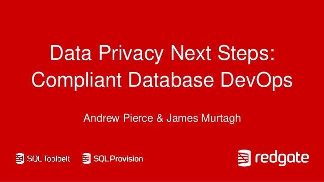 Data Privacy Next Steps: Compliant Database DevOps Andrew Pierce & James Murtagh