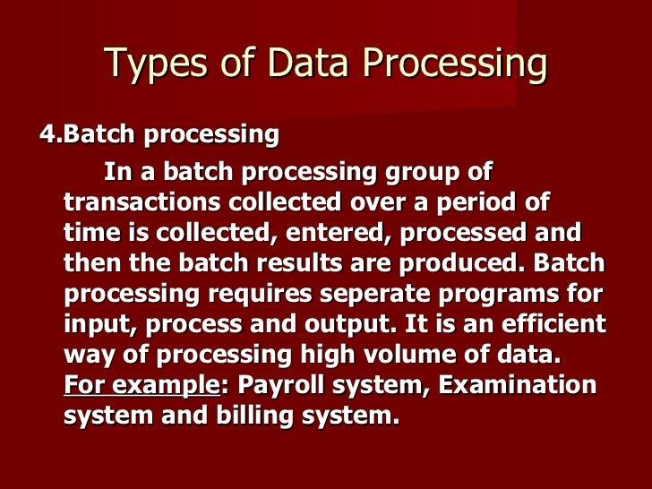 Types of Data Processing <ul><li>4.Batch processing </li></ul><ul><li>In a batch processing group of transactions collecte...