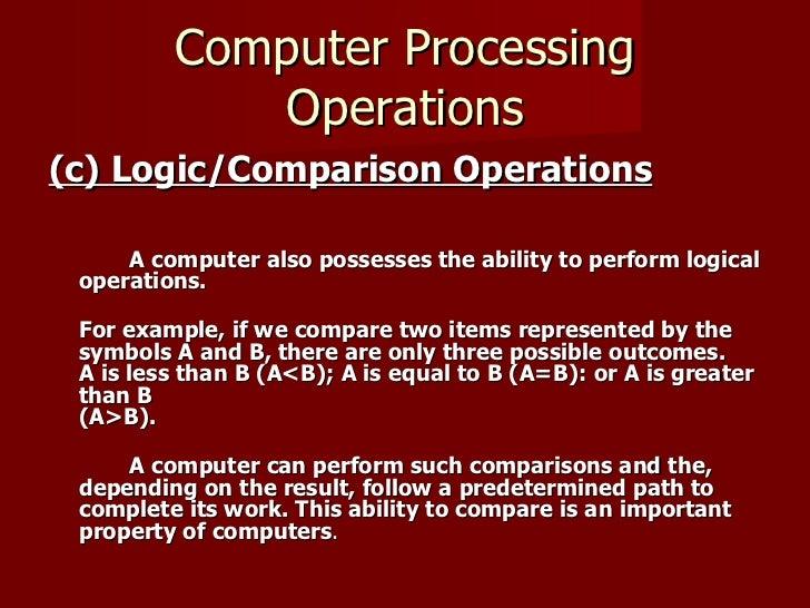 Computer Processing Operations <ul><li>(c) Logic/Comparison Operations   </li></ul><ul><li>A computer also possesses the a...
