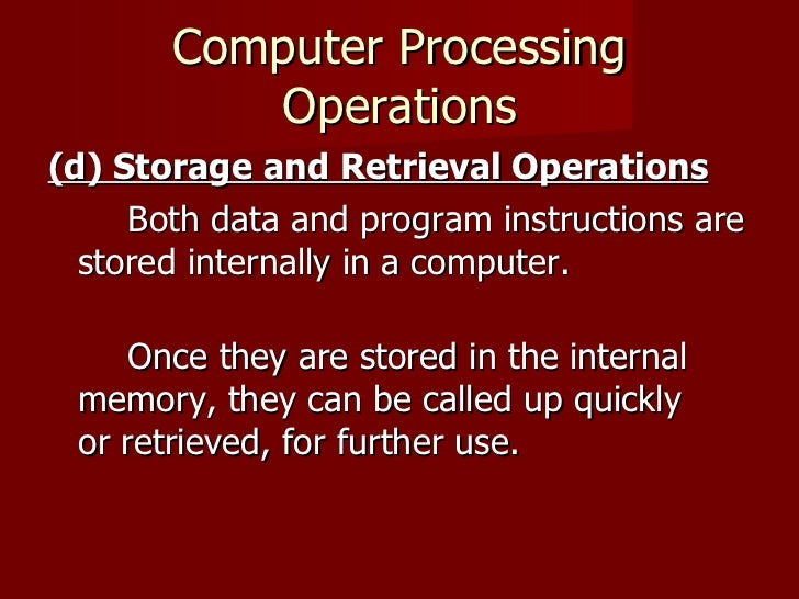 Computer Processing Operations <ul><li>(d) Storage and Retrieval Operations   </li></ul><ul><li>Both data and program inst...