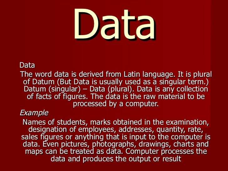 Data Data The word data is derived from Latin language. It is plural of Datum (But Data is usually used as a singular term...