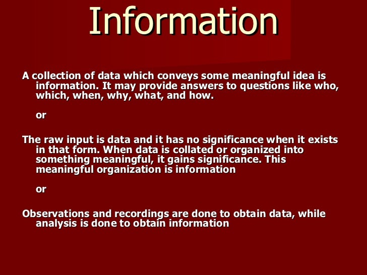Information <ul><li>A collection of data which conveys some meaningful idea is information. It may provide answers to ques...