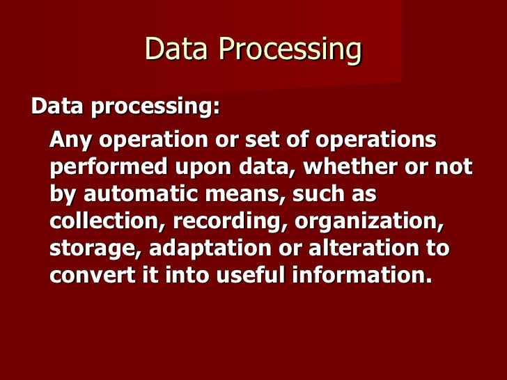 Data Processing <ul><li>Data processing:   </li></ul><ul><li>Any operation or set of operations performed upon data, wheth...