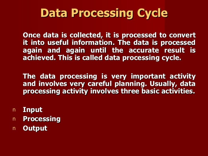 Data Processing Cycle <ul><li>Once data is collected, it is processed to convert it into useful information. The data is p...