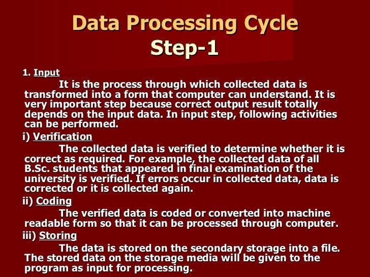 Data Processing Cycle Step-1 <ul><li>1.  Input </li></ul><ul><li>It is the process through which collected data is transfo...