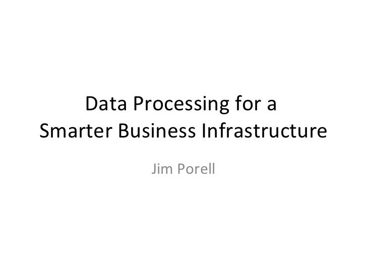 Data Processing for a  Smarter Business Infrastructure Jim Porell