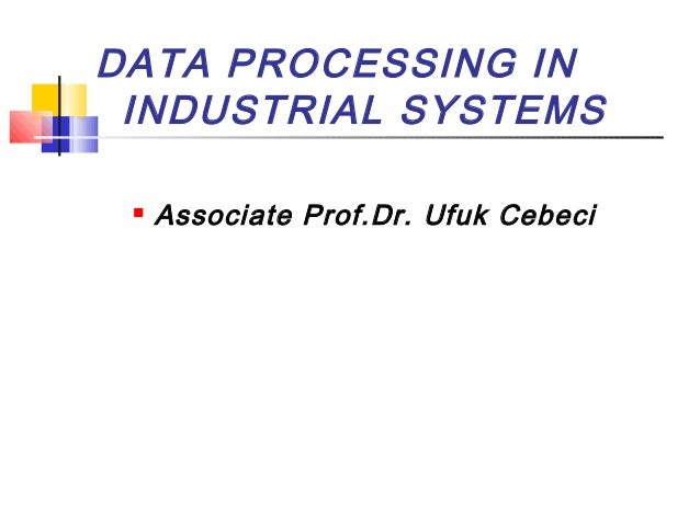 DATA PROCESSING IN INDUSTRIAL SYSTEMS  Associate Prof.Dr. Ufuk Cebeci