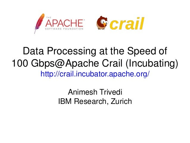 Data Processing at the Speed of 100 Gbps@Apache Crail (Incubating) http://crail.incubator.apache.org/ Animesh Trivedi IBM ...