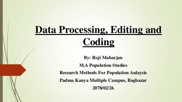 Data Processing, Editing and Coding By: Roji Maharjan M.A Population Studies Research Methods For Population Anlaysis Padm...