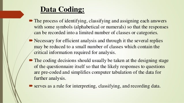 Data Coding: The process of identifying, classifying and assigning each answers with some symbols (alphabetical or numera...