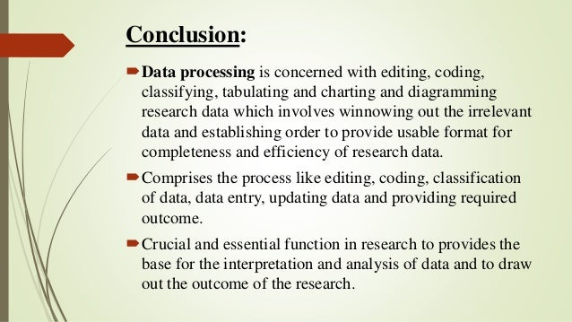 Conclusion: Data processing is concerned with editing, coding, classifying, tabulating and charting and diagramming resea...