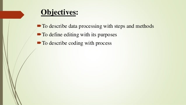 Objectives: To describe data processing with steps and methods To define editing with its purposes To describe coding w...