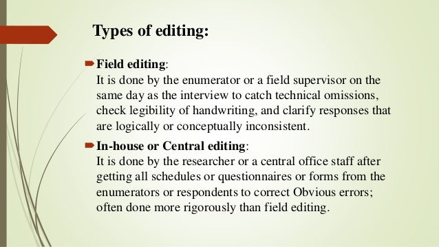 Types of editing: Field editing: It is done by the enumerator or a field supervisor on the same day as the interview to c...