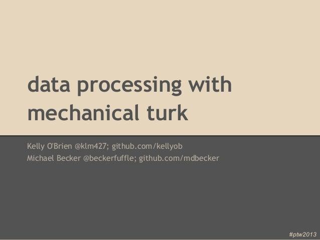 data processing withmechanical turkKelly OBrien @klm427; github.com/kellyobMichael Becker @beckerfuffle; github.com/mdbeck...