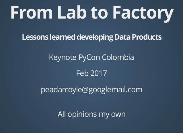 From Lab to Factory LessonslearneddevelopingDataProducts Keynote PyCon Colombia Feb 2017 peadarcoyle@googlemail.com All op...