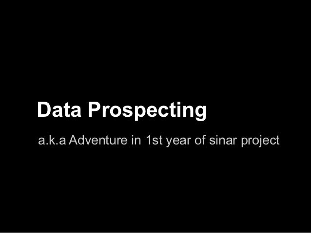 Data Prospectinga.k.a Adventure in 1st year of sinar project