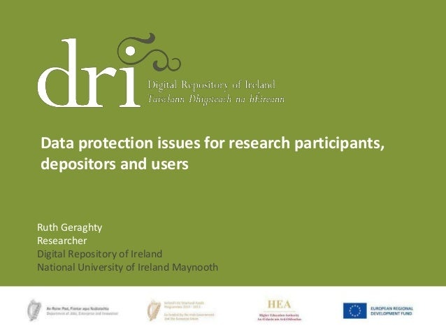 Data protection issues for research participants, depositors and users  Ruth Geraghty Researcher Digital Repository of Ire...