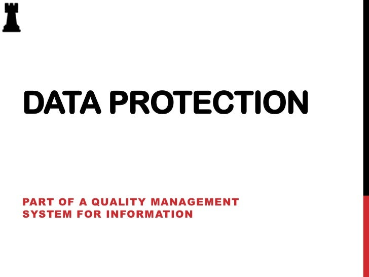 DATA PROTECTIONPART OF A QUALITY MANAGEMENTSYSTEM FOR INFORMATION