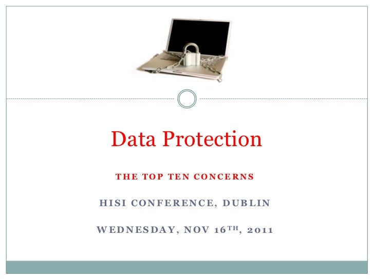 Data Protection    THE TOP TEN CONCERNSHISI CONFERENCE, DUBLINW E D N E S D A Y , N O V 1 6 TH, 2 0 1 1