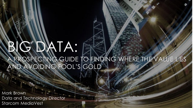 BIG DATA: A PROSPECTING GUIDE TO FINDING WHERE THE VALUE LIES AND AVOIDING FOOL'S GOLD Mark Brown Data and Technology Dire...
